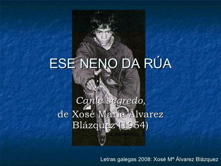 ESE NENO DA RÚA Canle segredo, de Xosé María Álvarez Blázquez (1954) Letras galegas 2008: Xosé Mª Álvarez Blázquez