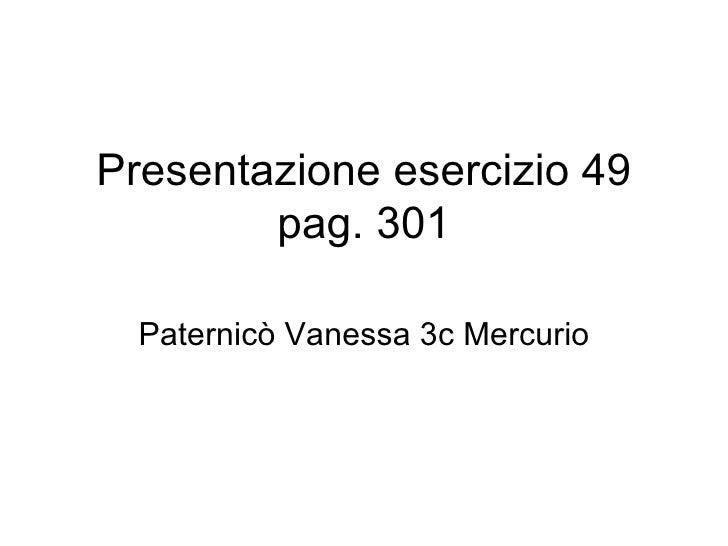 Presentazione esercizio 49 pag. 301 Paternicò Vanessa 3c Mercurio