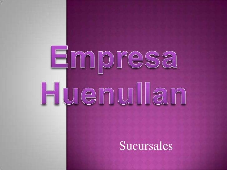 Empresa Huenullan<br />Sucursales<br />