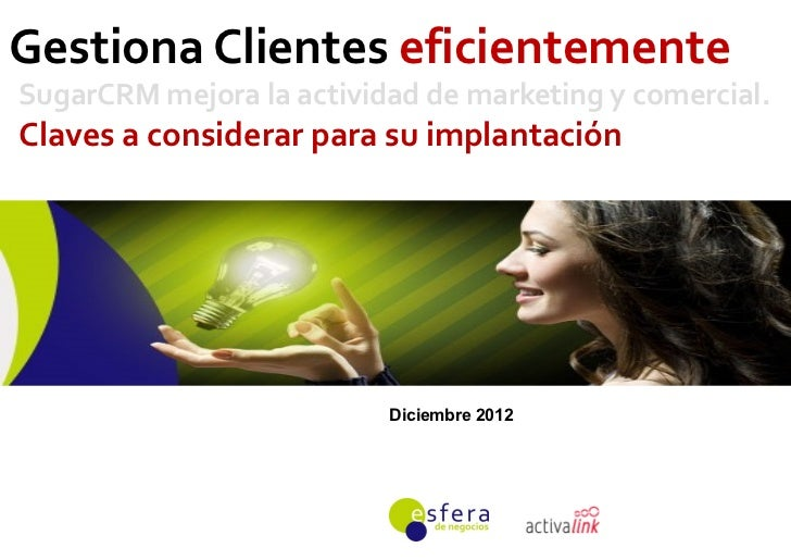 Gestiona Clientes eficientementeSugarCRM mejora la actividad de marketing y comercial.Claves a considerar para su implanta...