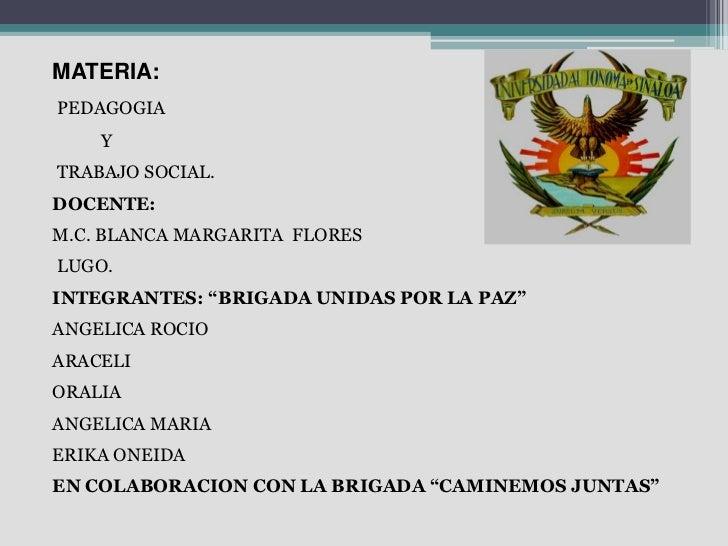 """MATERIA:PEDAGOGIA    YTRABAJO SOCIAL.DOCENTE:M.C. BLANCA MARGARITA FLORESLUGO.INTEGRANTES: """"BRIGADA UNIDAS POR LA PAZ""""ANGE..."""