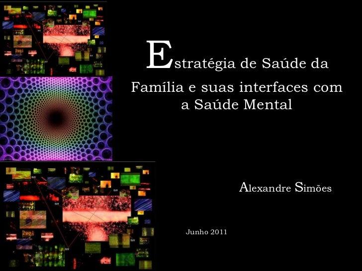 Estratégia de Saúde da Família e suas interfaces com a Saúde Mental<br />Alexandre Simões<br />Junho 2011<br />