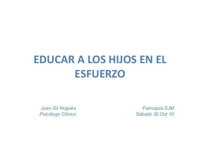 EDUCAR  A  LOS  HIJOS  EN  EL   ESFUERZO   Parroquia SJM Sábado 30.Oct.10 Juan Gil Nogués Psicólogo Clínico