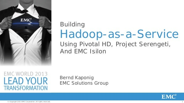 Building  Hadoop-as-a-Service Using Pivotal HD, Project Serengeti, And EMC Isilon  Bernd Kaponig EMC Solutions Group  © Co...