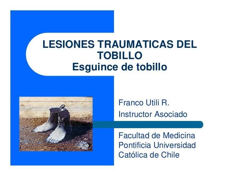 LESIONES TRAUMATICAS DEL         TOBILLO     Esguince de tobillo           Franco Utili R.           Instructor Asociado  ...