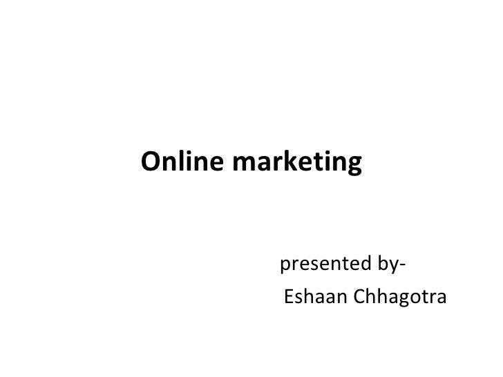 Online marketing presented by- Eshaan Chhagotra