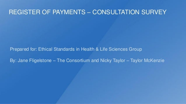REGISTER OF PAYMENTS – CONSULTATION SURVEY  Prepared for: Ethical Standards in Health & Life Sciences Group By: Jane Flige...