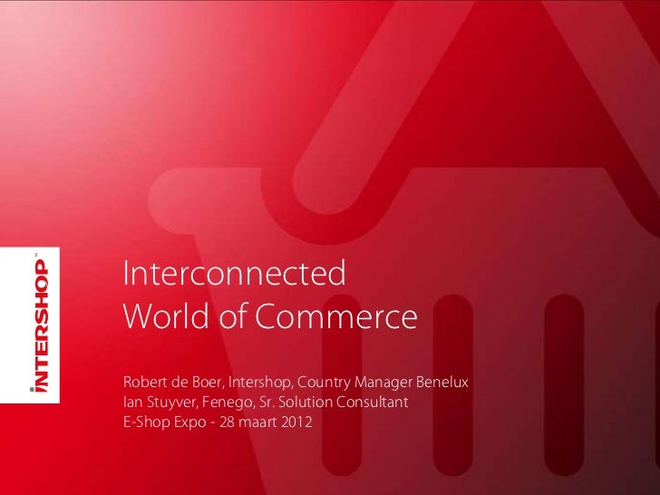 InterconnectedWorld of CommerceRobert de Boer, Intershop, Country Manager BeneluxIan Stuyver, Fenego, Sr. Solution Consult...