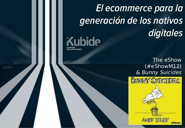 El ecommerce para la generación de los nativos digitales The eShow (#eShowM12) & Bunny Suicides