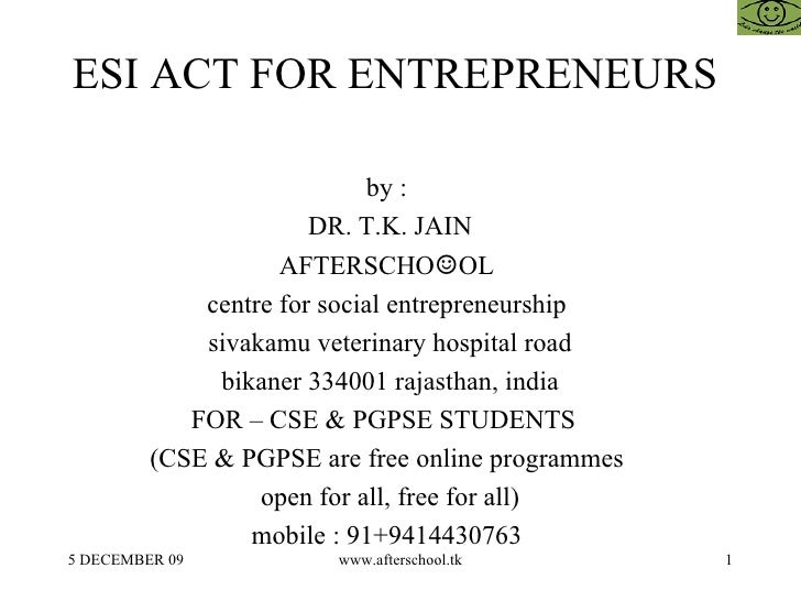 ESI ACT FOR ENTREPRENEURS  by :  DR. T.K. JAIN AFTERSCHO ☺ OL  centre for social entrepreneurship  sivakamu veterinary hos...