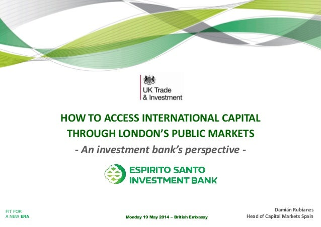 FIT FOR A NEW ERA Monday 19 May 2014 – British Embassy HOW TO ACCESS INTERNATIONAL CAPITAL THROUGH LONDON'S PUBLIC MARKETS...