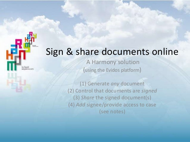 Sign & share documents online A Harmony solution (using the Evidos platform) (1) Generate any document (2) Control that do...