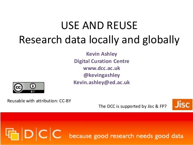 USE AND REUSE Research data locally and globally Kevin Ashley Digital Curation Centre www.dcc.ac.uk @kevingashley Kevin.as...