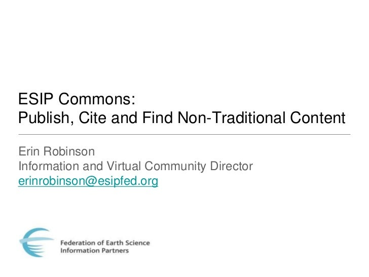ESIP Commons:Publish, Cite and Find Non-Traditional ContentErin RobinsonInformation and Virtual Community Directorerinrobi...
