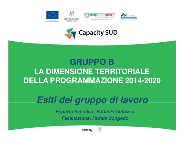 GRUPPO B LA DIMENSIONE TERRITORIALE DELLA PROGRAMMAZIONE 2014-2020 Esiti del gruppo di lavoro Esperto tematico: Raffaele C...