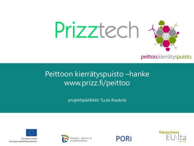 Peittoon kierrätyspuisto –hanke www.prizz.fi/peittoo projektipäällikkö Tuula Raukola