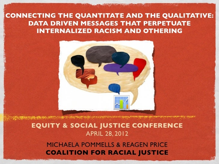 CONNECTING THE QUANTITATE AND THE QUALITATIVE:    DATA DRIVEN MESSAGES THAT PERPETUATE      INTERNALIZED RACISM AND OTHERI...