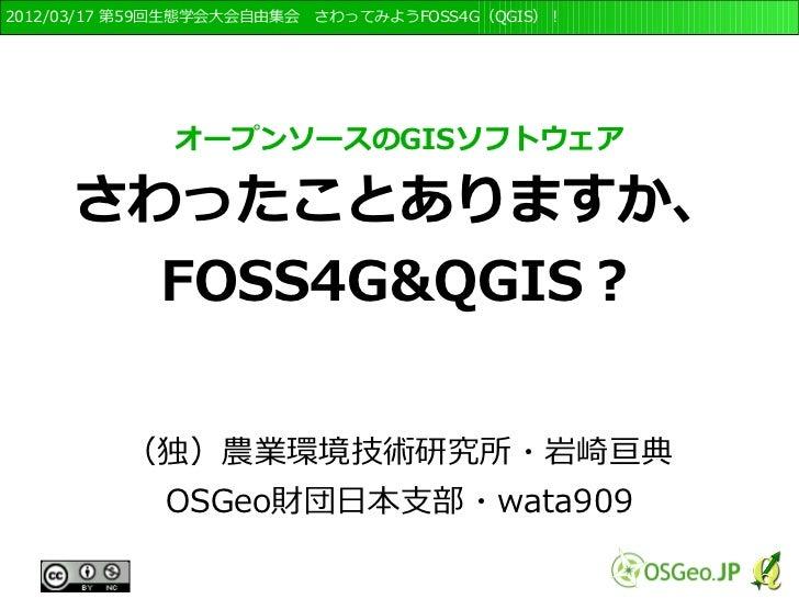 2012/03/17 第59回生態学会大会自由集会 さわってみようFOSS4G(QGIS)!              オープンソースのGISソフトウェア     さわったことありますか、       FOSS4G&QGIS?         ...