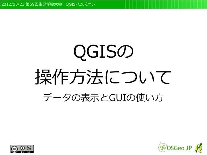 2012/03/21 第59回生態学会大会 QGISハンズオン            QGISの          操作方法について             データの表示とGUIの使い方