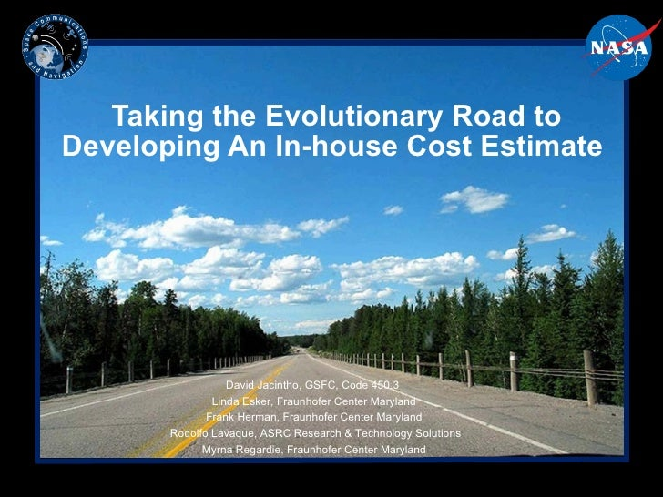 Taking the Evolutionary Road to Developing An In-house Cost Estimate  David Jacintho, GSFC, Code 450.3  Linda Esker, Fraun...