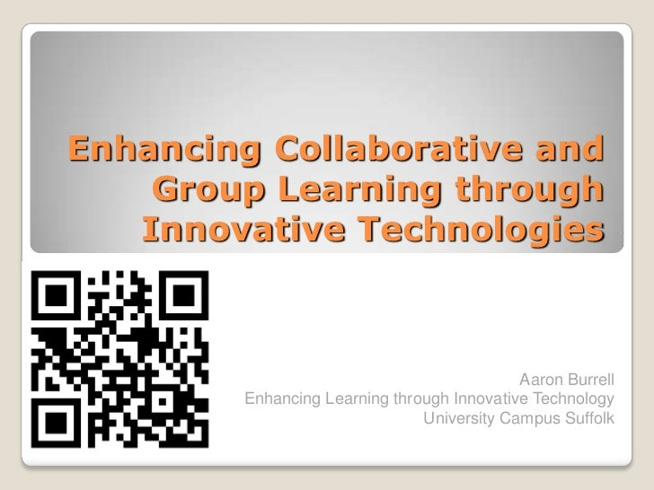 Enhancing Collaborative and Group Learning through Innovative Technologies<br />Aaron BurrellEnhancing Learning through In...