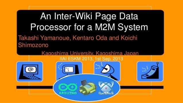 An Inter-Wiki Page Data Processor for a M2M System Takashi Yamanoue, Kentaro Oda and Koichi Shimozono Kagoshima University...