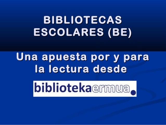 BIBLIOTECASBIBLIOTECAS ESCOLARES (BE)ESCOLARES (BE) Una apuesta por y paraUna apuesta por y para la lectura desdela lectur...
