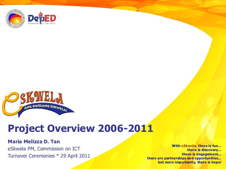 Project Overview 2006-2011 Maria Melizza D. Tan eSkwela PM, Commission on ICT Turnover Ceremonies * 29 April 2011