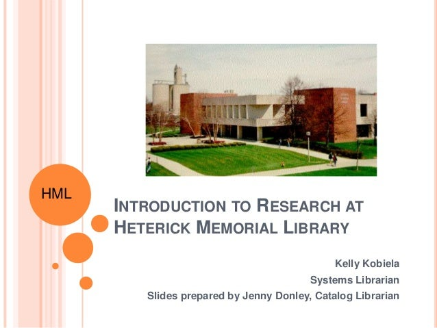 INTRODUCTION TO RESEARCH AT HETERICK MEMORIAL LIBRARY Kelly Kobiela Systems Librarian Slides prepared by Jenny Donley, Cat...