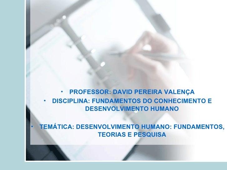<ul><li>PROFESSOR: DAVID PEREIRA VALENÇA </li></ul><ul><li>DISCIPLINA: FUNDAMENTOS DO CONHECIMENTO E DESENVOLVIMENTO HUMAN...