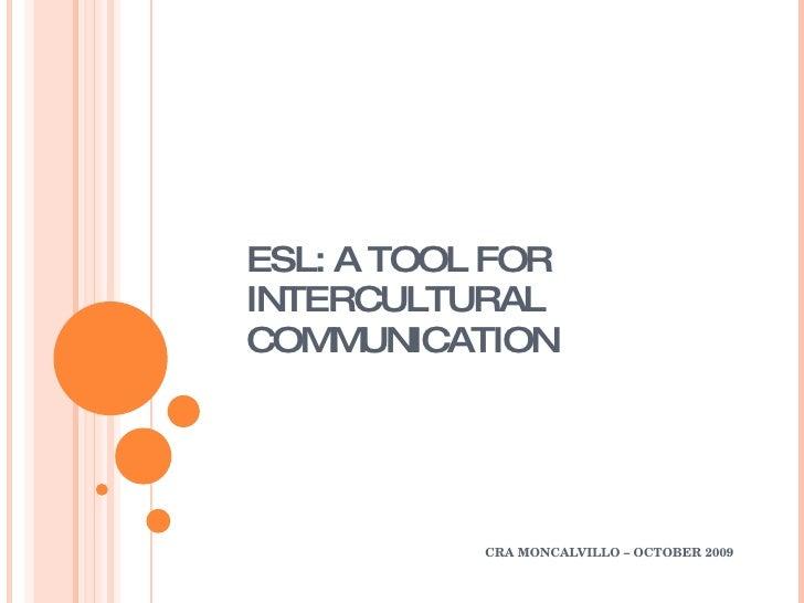 ESL: A TOOL FOR INTERCULTURAL COMMUNICATION CRA MONCALVILLO – OCTOBER 2009