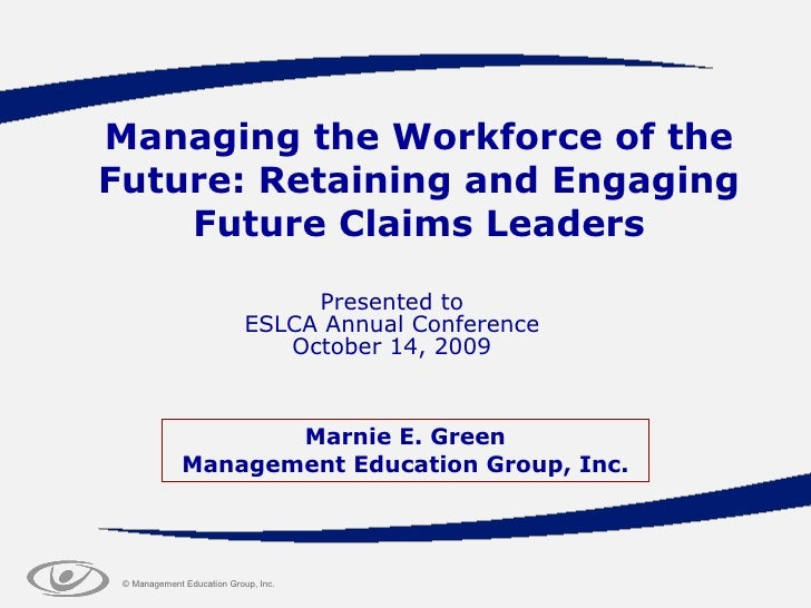 Managing the Workforce of the Future: Retaining and Engaging Future Claims Leaders Presented to ESLCA Annual Conference Oc...