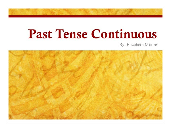 Past Tense Continuous By: Elizabeth Moore