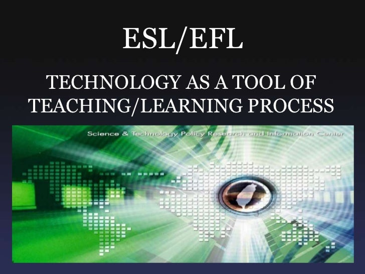 ESL/EFL<br />TECHNOLOGY AS A TOOL OF TEACHING/LEARNING PROCESS<br />