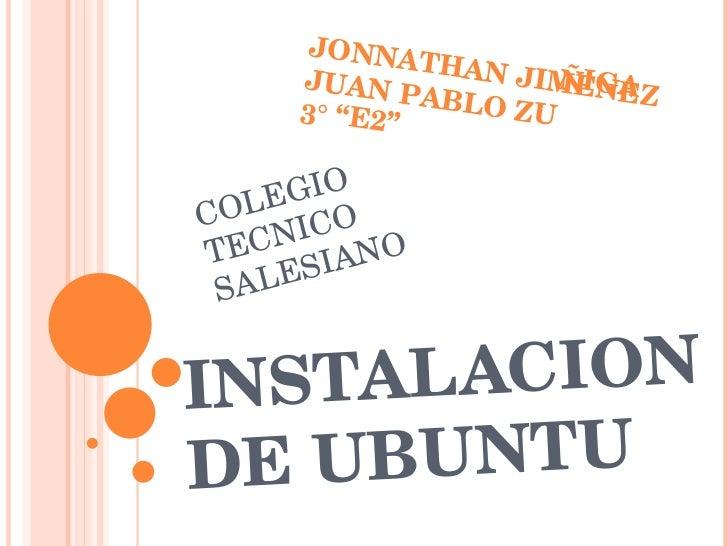 """INSTALACION DE UBUNTU JONNATHAN JIMENEZ JUAN PABLO ZUÑIGA 3° """"E2"""" COLEGIO TECNICO SALESIANO"""