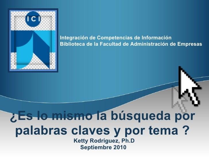 ¿Es lo mismo la búsqueda por  palabras claves y por tema ?  Ketty Rodríguez, Ph.D Septiembre 2010
