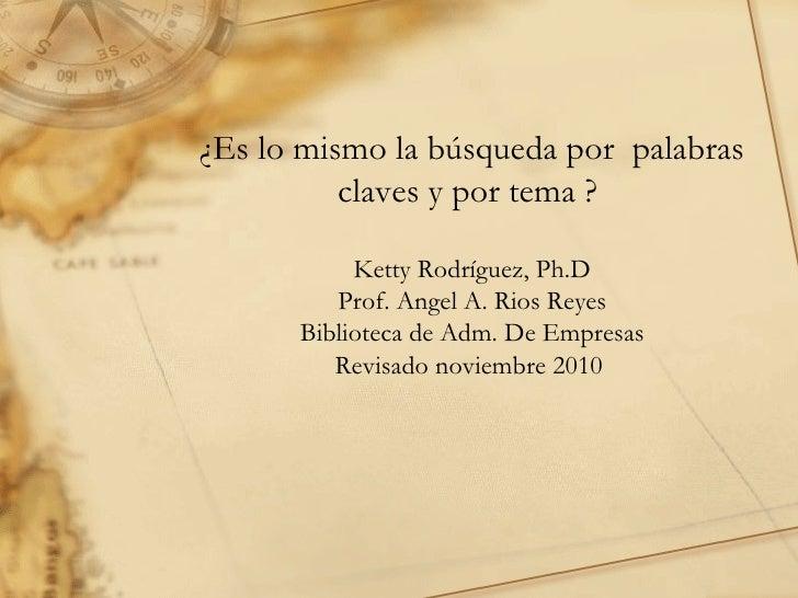 ¿Es lo mismo la búsqueda por  palabras claves y por tema ?  Ketty Rodríguez, Ph.D Prof. Angel A. Rios Reyes Biblioteca de ...