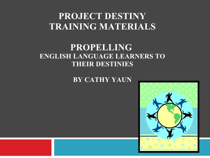 PROJECT DESTINY TRAINING MATERIALS PROPELLING  ENGLISH LANGUAGE LEARNERS TO THEIR DESTINIES BY CATHY YAUN