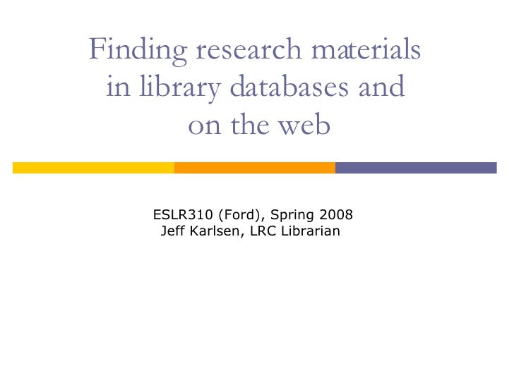 Finding research materials  in library databases and  on the web ESLR310 (Ford), Spring 2008 Jeff Karlsen, LRC Librarian