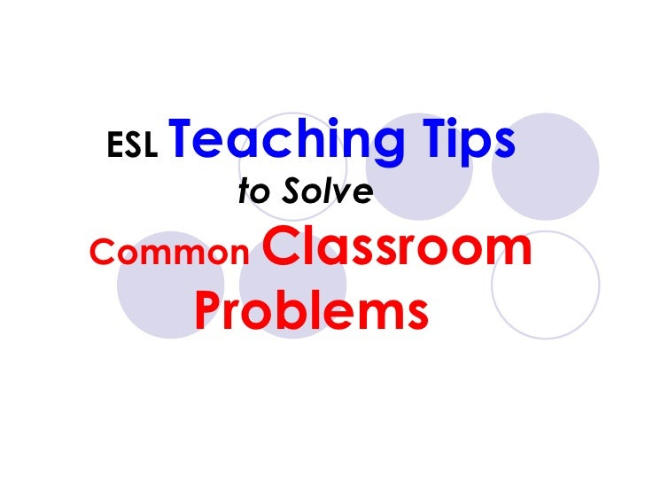 ESL  Teaching Tips to Solve  Common  Classroom Problems
