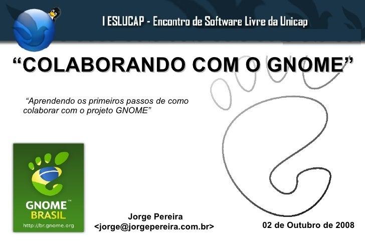 """""""COLABORANDO COM O GNOME""""  """"Aprendendo os primeiros passos de como colaborar com o projeto GNOME""""                         ..."""