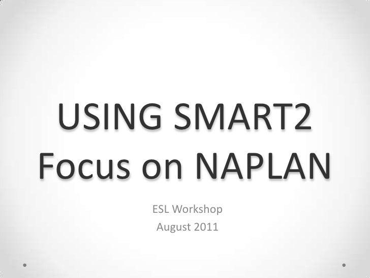 USING SMART2Focus on NAPLAN<br />ESL Workshop<br />August 2011<br />