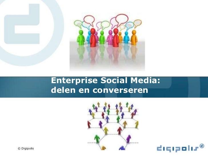 Enterprise Social Media:              delen en converseren              Delen en converseren© Digipolis