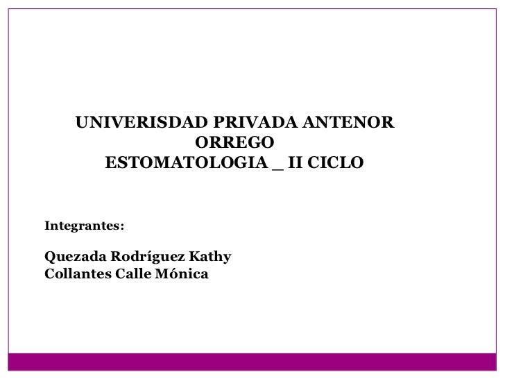 UNIVERISDAD PRIVADA ANTENOR              ORREGO      ESTOMATOLOGIA _ II CICLOIntegrantes:Quezada Rodríguez KathyCollantes ...