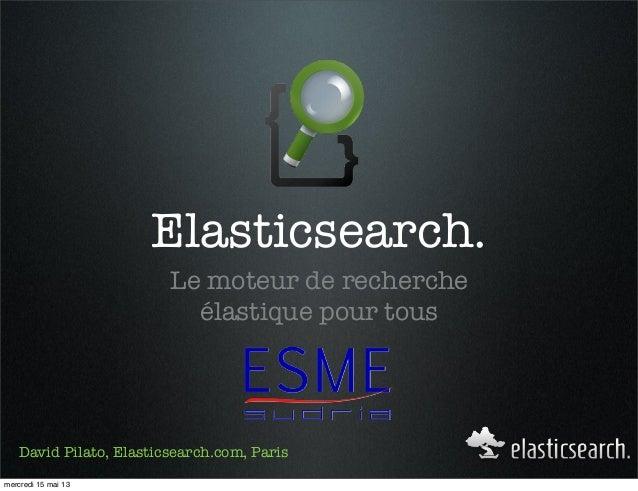 Elasticsearch.Le moteur de rechercheélastique pour tousDavid Pilato, Elasticsearch.com, Parismercredi 15 mai 13