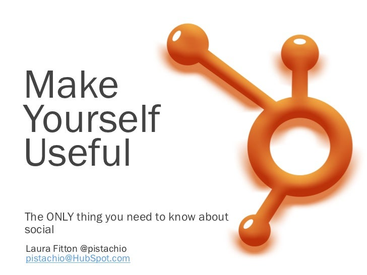 MakeYourselfUsefulThe ONLY thing you need to know aboutsocialLaura Fitton @pistachiopistachio@HubSpot.com