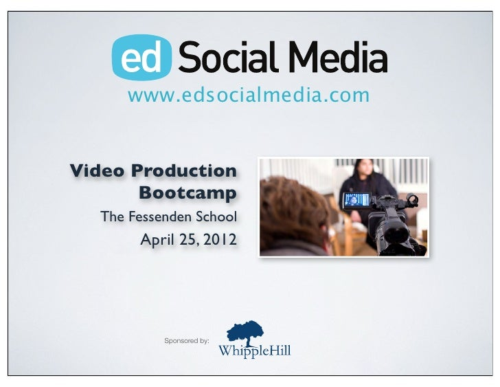 www.edsocialmedia.comVideo Production       Bootcamp  The Fessenden School       April 25, 2012           Sponsored by: