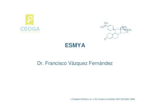ESMYA O N CH3 H3C OCH3 OCCH3 O 1.Chabbert-Buffet et al. J Clin Endocrinol Metab 2007;92:3582–3589 Dr. Francisco Vázquez Fe...
