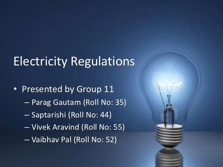 Electricity Regulations• Presented by Group 11  – Parag Gautam (Roll No: 35)  – Saptarishi (Roll No: 44)  – Vivek Aravind ...