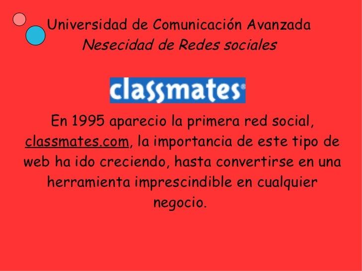 Universidad de Comunicación Avanzada        Nesecidad de Redes sociales    En 1995 aparecio la primera red social,classmat...
